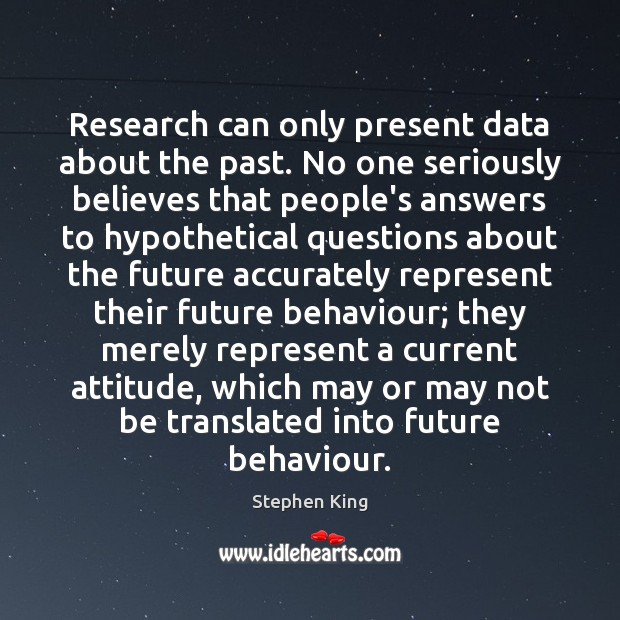 Research can only present data about the past. No one seriously believes Attitude Quotes Image
