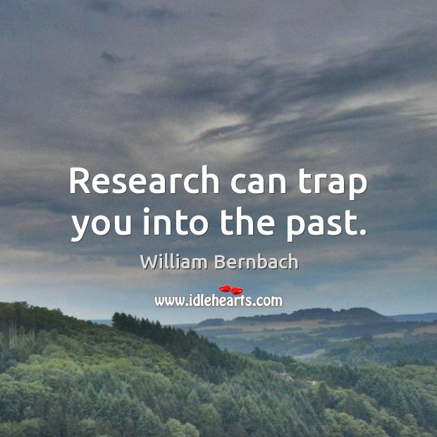 Research can trap you into the past. William Bernbach Picture Quote