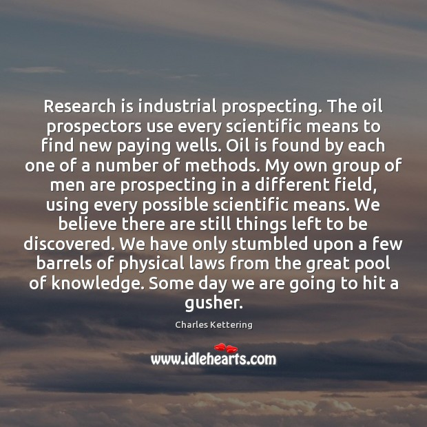 Research is industrial prospecting. The oil prospectors use every scientific means to Charles Kettering Picture Quote
