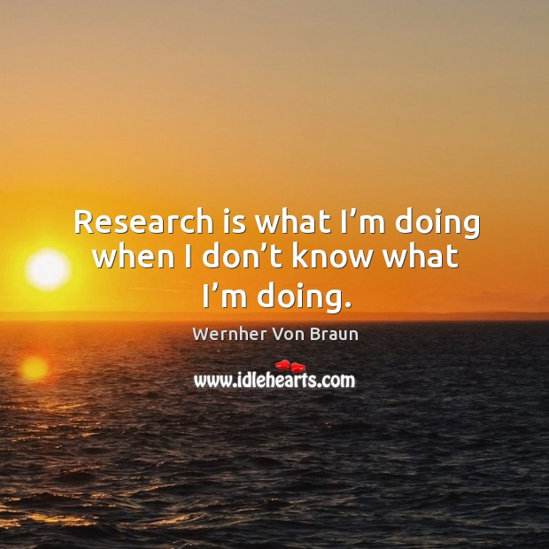 Research is what I'm doing when I don't know what I'm doing. Wernher Von Braun Picture Quote