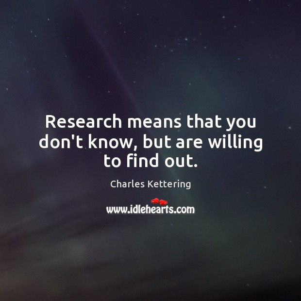 Research means that you don't know, but are willing to find out. Charles Kettering Picture Quote