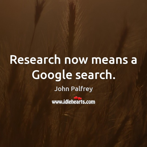Research now means a Google search. Image