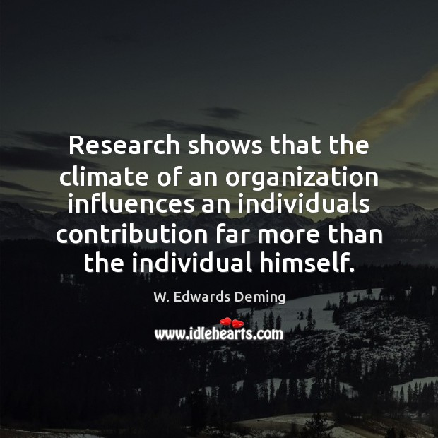 Research shows that the climate of an organization influences an individuals contribution W. Edwards Deming Picture Quote