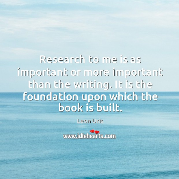 Research to me is as important or more important than the writing. It is the foundation upon which the book is built. Image