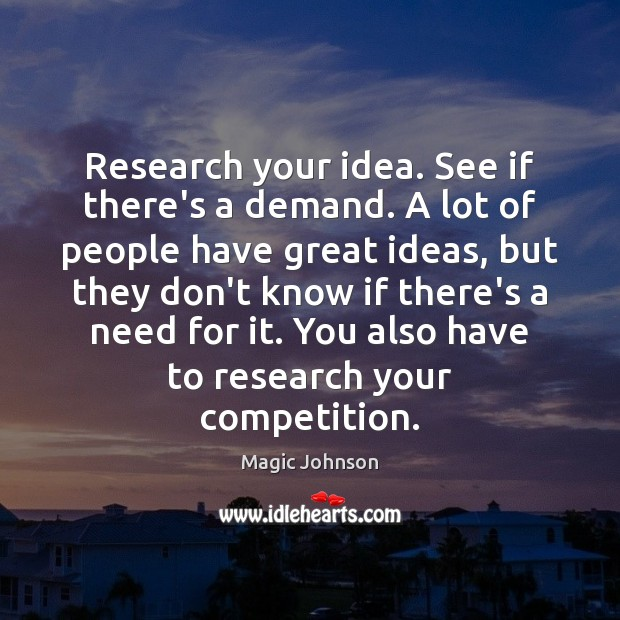 Research your idea. See if there's a demand. A lot of people Image