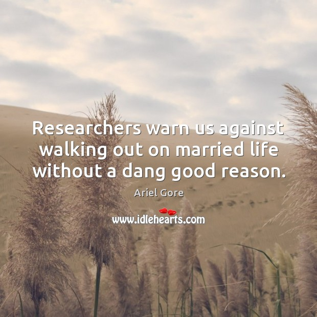 Researchers warn us against walking out on married life without a dang good reason. Ariel Gore Picture Quote
