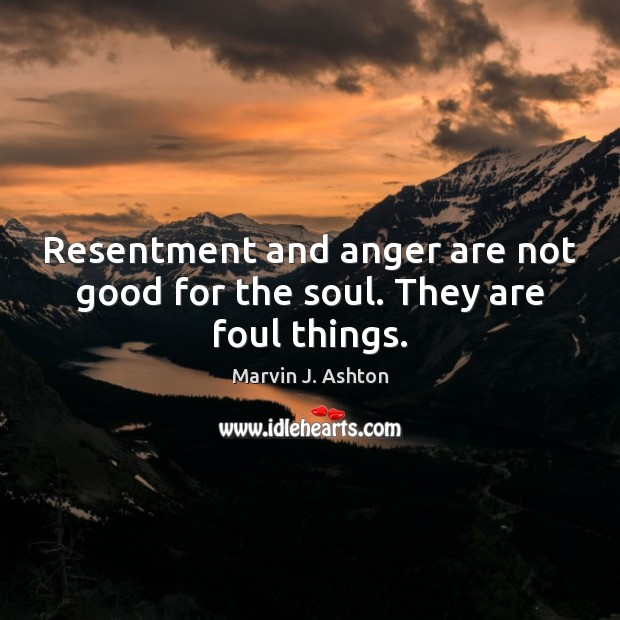 Resentment and anger are not good for the soul. They are foul things. Image