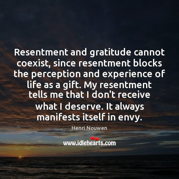 Image, Resentment and gratitude cannot coexist, since resentment blocks the perception and experience