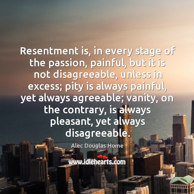 Image, Resentment is, in every stage of the passion, painful, but it is