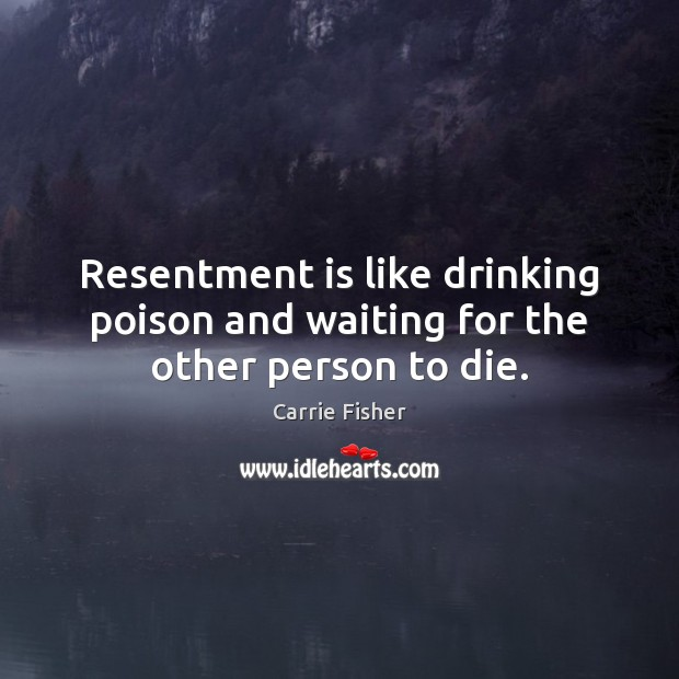 Resentment is like drinking poison and waiting for the other person to die. Carrie Fisher Picture Quote