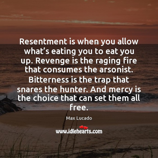 Resentment is when you allow what's eating you to eat you Max Lucado Picture Quote