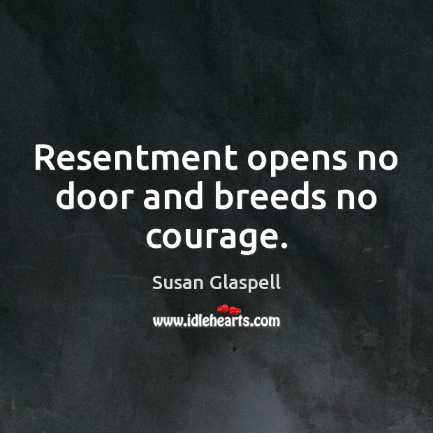 Resentment opens no door and breeds no courage. Image