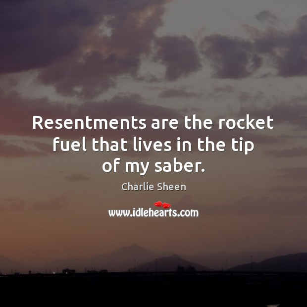 Resentments are the rocket fuel that lives in the tip of my saber. Charlie Sheen Picture Quote