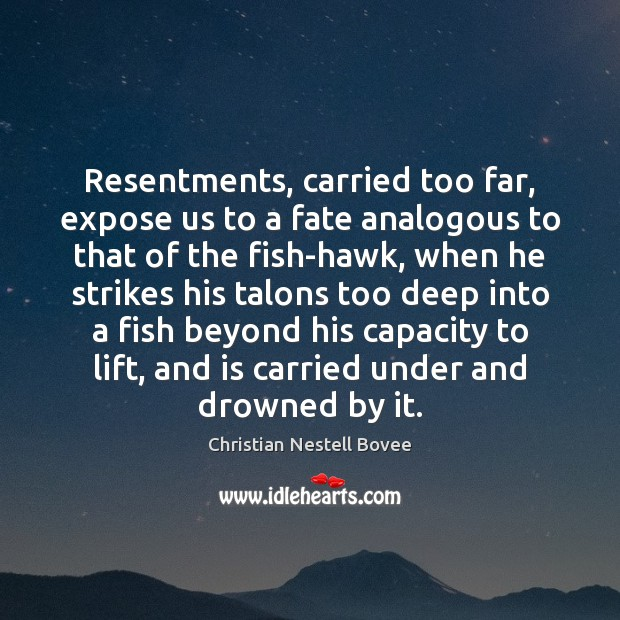Resentments, carried too far, expose us to a fate analogous to that Christian Nestell Bovee Picture Quote