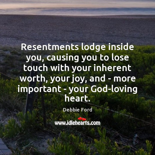 Resentments lodge inside you, causing you to lose touch with your inherent Image