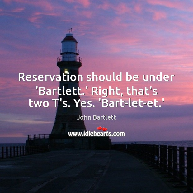 Reservation should be under 'Bartlett.' Right, that's two T's. Yes. 'Bart-let-et.' Image