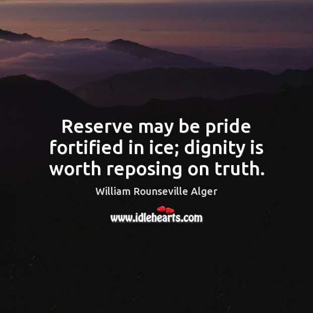 Reserve may be pride fortified in ice; dignity is worth reposing on truth. Dignity Quotes Image