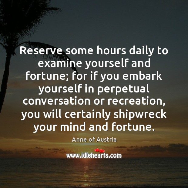 Image, Reserve some hours daily to examine yourself and fortune; for if you