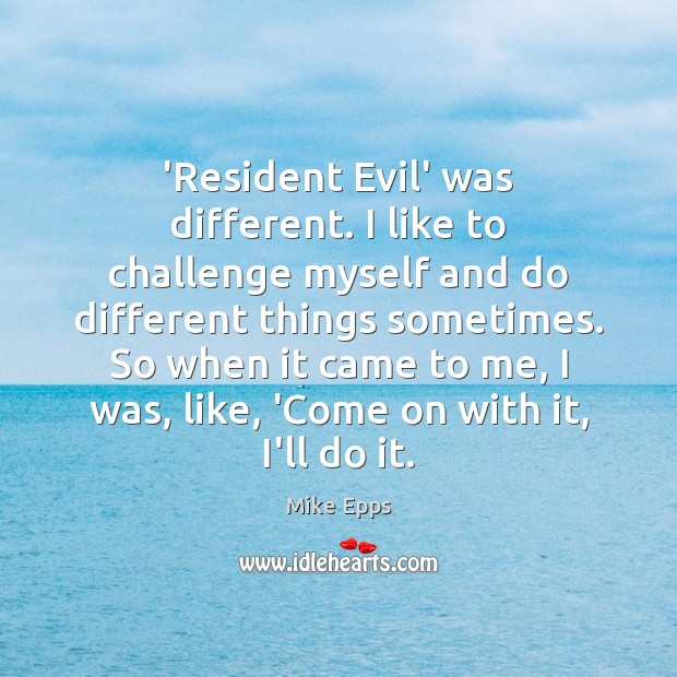 'Resident Evil' was different. I like to challenge myself and do different Mike Epps Picture Quote