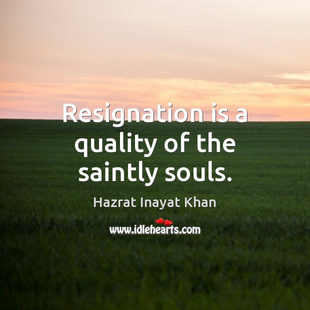 Resignation is a quality of the saintly souls. Hazrat Inayat Khan Picture Quote