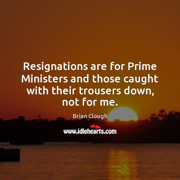 Image, Resignations are for Prime Ministers and those caught with their trousers down,