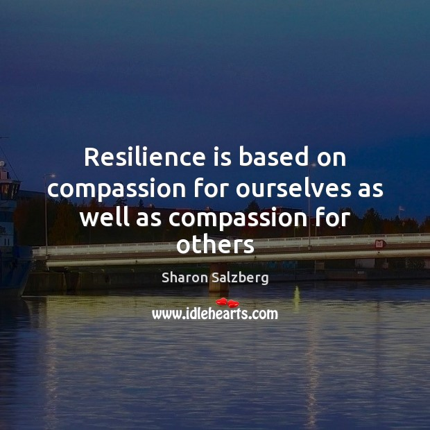 Resilience is based on compassion for ourselves as well as compassion for others Image