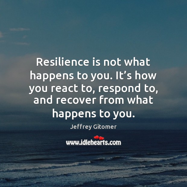 Resilience is not what happens to you. It's how you react Image