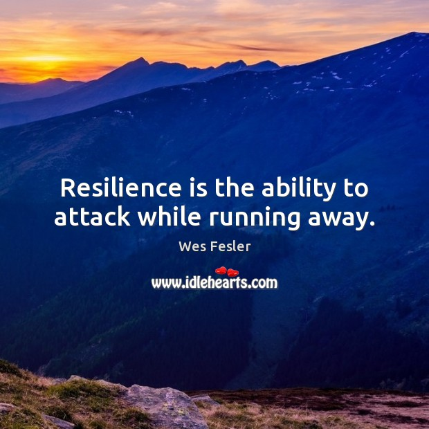 Resilience is the ability to attack while running away. Image