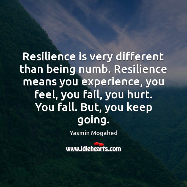 Image, Resilience is very different than being numb. Resilience means you experience, you