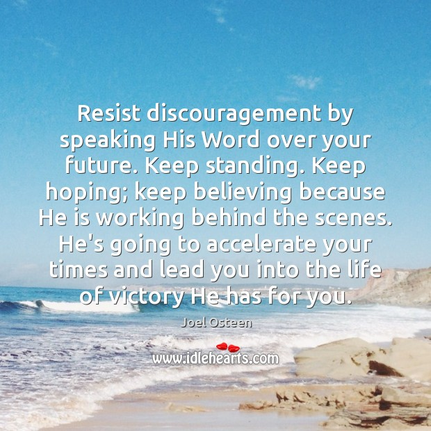 Resist discouragement by speaking His Word over your future. Keep standing. Keep Joel Osteen Picture Quote