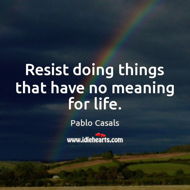 Resist doing things that have no meaning for life. Image