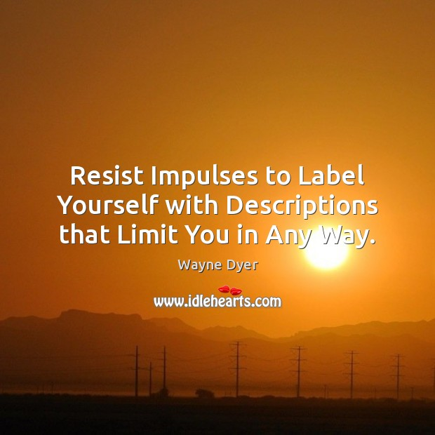 Image, Resist Impulses to Label Yourself with Descriptions that Limit You in Any Way.