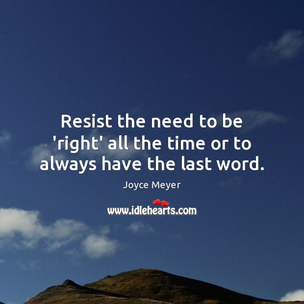 Image, Resist the need to be 'right' all the time or to always have the last word.