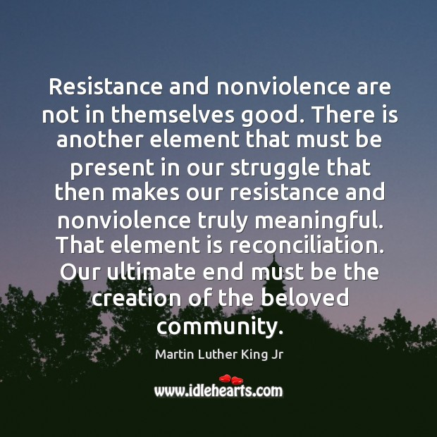 Image, Resistance and nonviolence are not in themselves good. There is another element