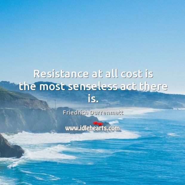 Resistance at all cost is the most senseless act there is. Friedrich Durrenmatt Picture Quote