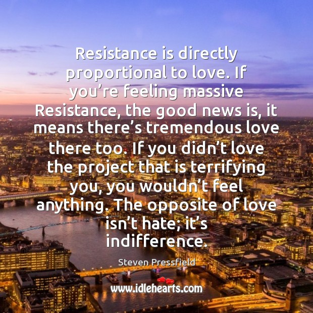 Resistance is directly proportional to love. If you're feeling massive Resistance, Steven Pressfield Picture Quote