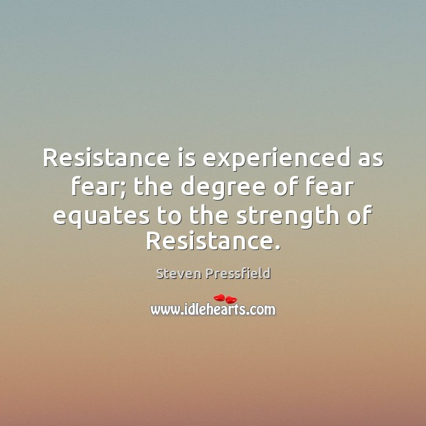 Resistance is experienced as fear; the degree of fear equates to the Steven Pressfield Picture Quote