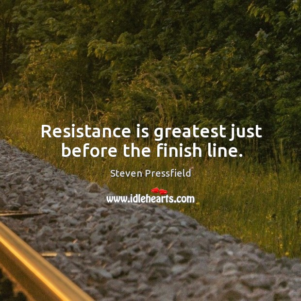 Image, Resistance is greatest just before the finish line.
