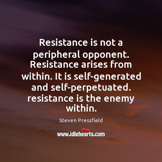 Resistance is not a peripheral opponent. Resistance arises from within. It is Steven Pressfield Picture Quote