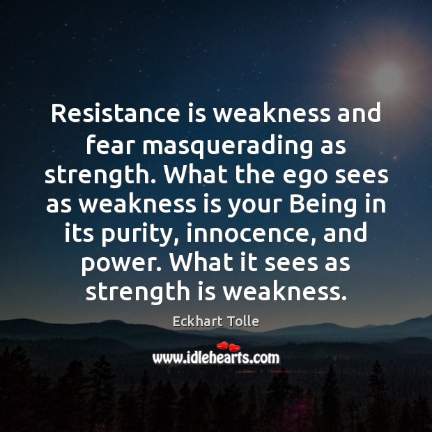 Resistance is weakness and fear masquerading as strength. What the ego sees Strength Quotes Image