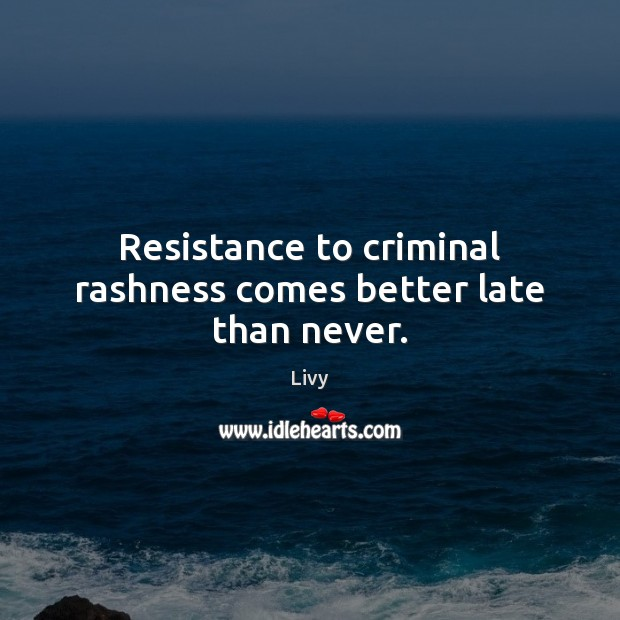 Resistance to criminal rashness comes better late than never. Livy Picture Quote