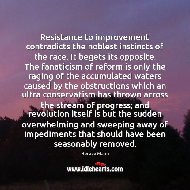 Resistance to improvement contradicts the noblest instincts of the race. It begets Horace Mann Picture Quote