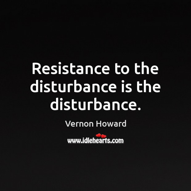 Resistance to the disturbance is the disturbance. Vernon Howard Picture Quote
