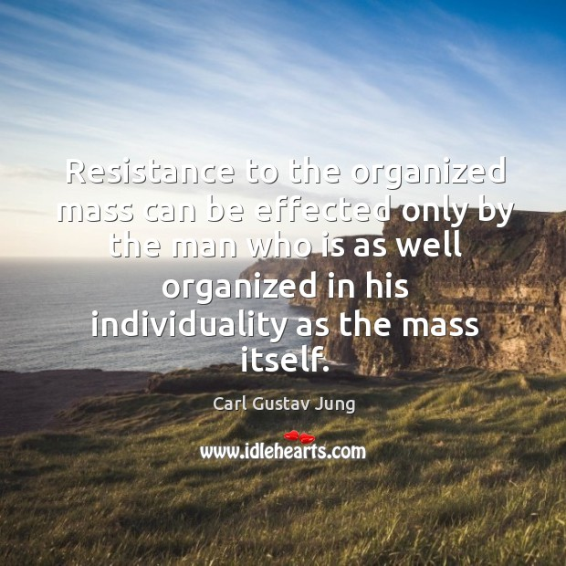 Image, Resistance to the organized mass can be effected only by the man who is as well