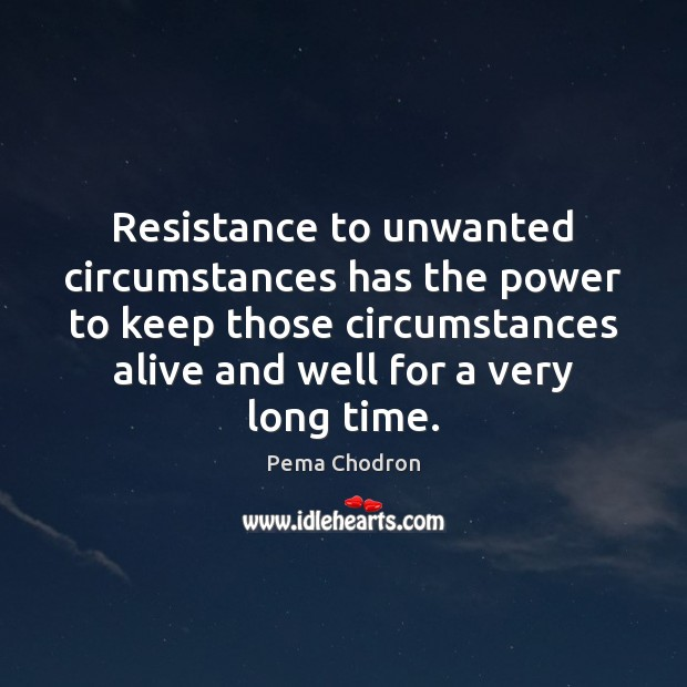 Image, Resistance to unwanted circumstances has the power to keep those circumstances alive