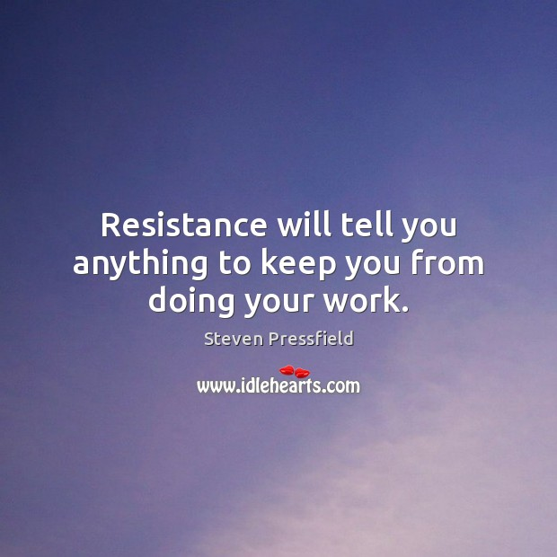 Resistance will tell you anything to keep you from doing your work. Steven Pressfield Picture Quote