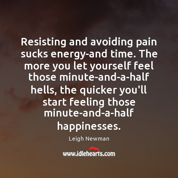 Resisting and avoiding pain sucks energy-and time. The more you let yourself Image