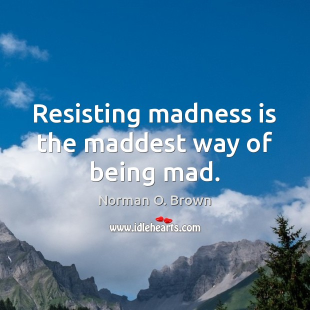Image, Resisting madness is the maddest way of being mad.
