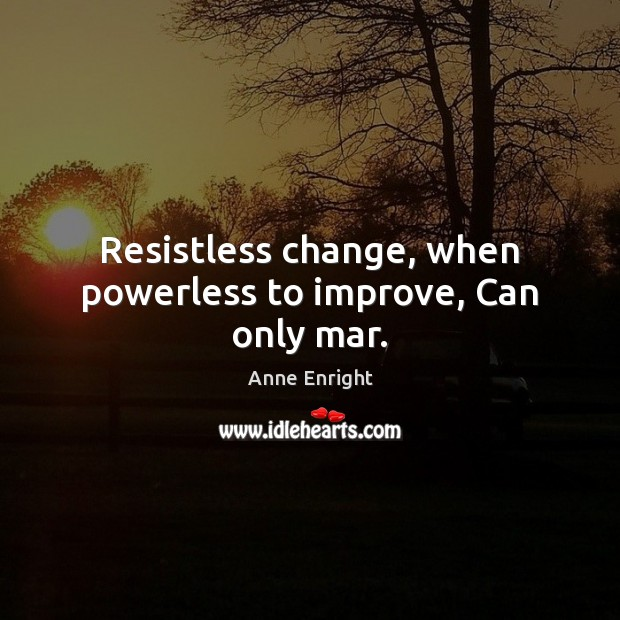 Image, Resistless change, when powerless to improve, Can only mar.