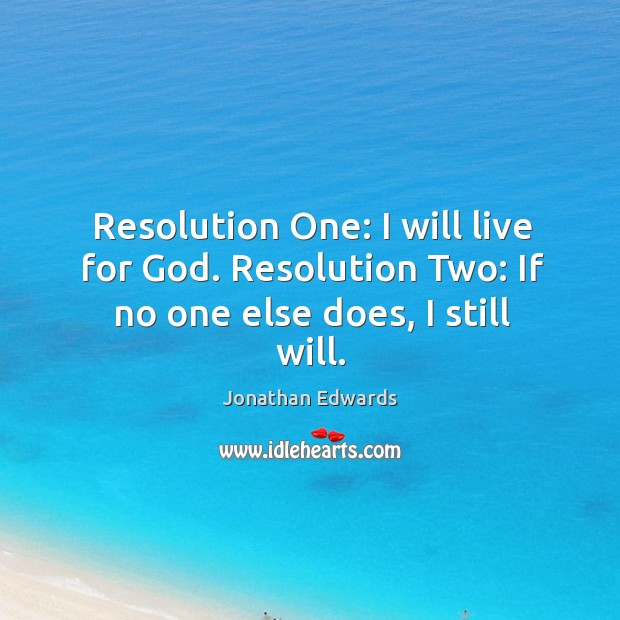 Resolution one: I will live for God. Resolution two: if no one else does, I still will. Image